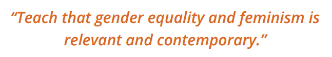 Text: 'Teach that gender equality and feminism is relevant and contemporary.'